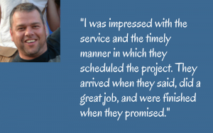 _I was impressed with the service and the timely manner in which they scheduled the project. They arrived when they said, did a great job, and were finished when they promised._